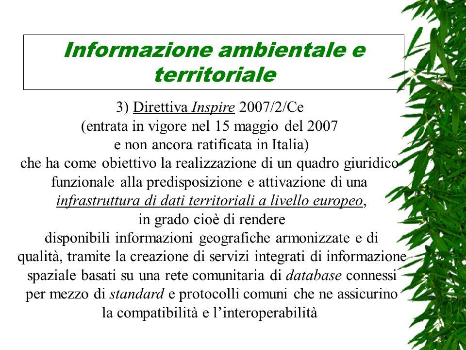 Informazione ambientale e territoriale 3) Direttiva Inspire 2007/2/Ce (entrata in vigore nel 15 maggio del 2007 e non ancora ratificata in Italia) che ha come obiettivo la realizzazione di un quadro giuridico funzionale alla predisposizione e attivazione di una infrastruttura di dati territoriali a livello europeo, in grado cioè di rendere disponibili informazioni geografiche armonizzate e di qualità, tramite la creazione di servizi integrati di informazione spaziale basati su una rete comunitaria di database connessi per mezzo di standard e protocolli comuni che ne assicurino la compatibilità e linteroperabilità