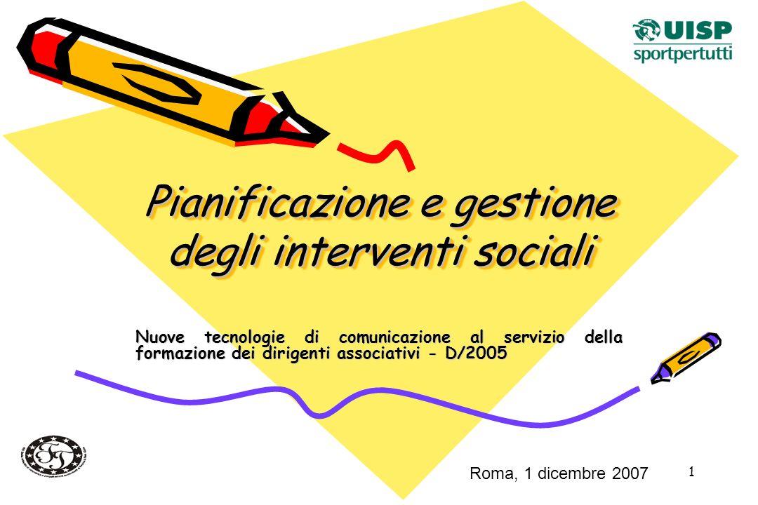1 Pianificazione e gestione degli interventi sociali Nuove tecnologie di comunicazione al servizio della formazione dei dirigenti associativi - D/2005 Roma, 1 dicembre 2007