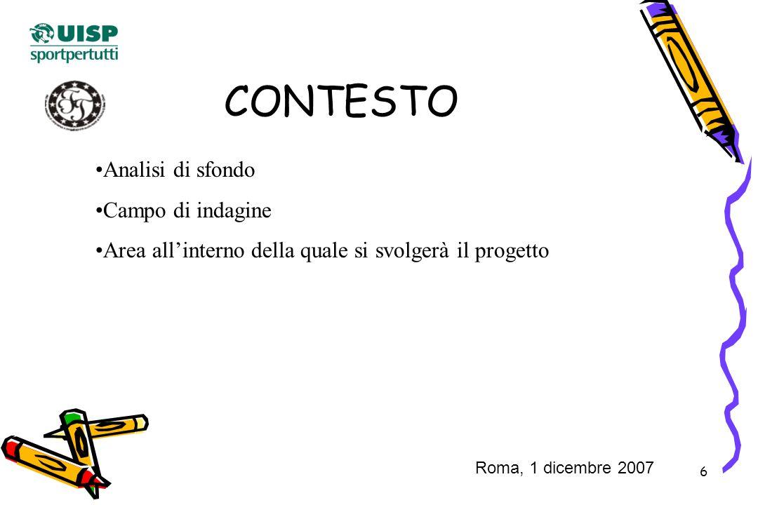 6 CONTESTO Analisi di sfondo Campo di indagine Area allinterno della quale si svolgerà il progetto Roma, 1 dicembre 2007