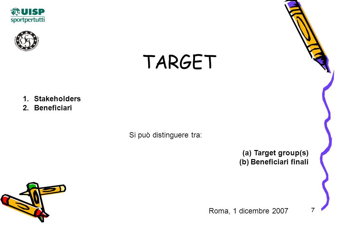 7 TARGET 1.Stakeholders 2.Beneficiari Si può distinguere tra: (a)Target group(s) (b)Beneficiari finali Roma, 1 dicembre 2007