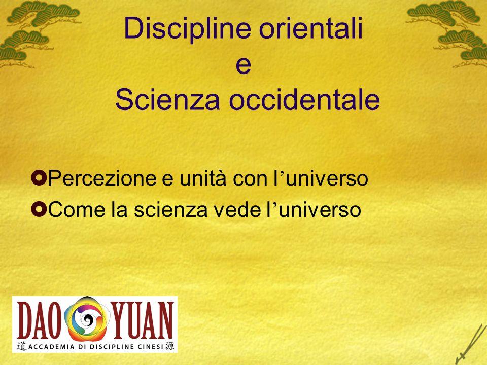 Discipline orientali e Scienza occidentale Percezione e unità con l universo Come la scienza vede l universo
