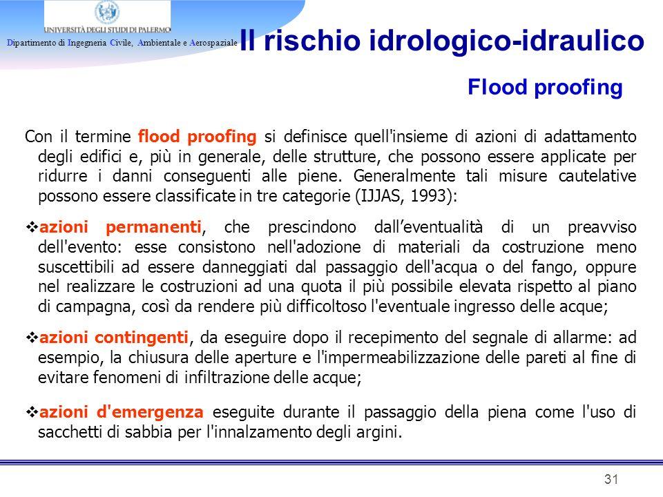 Dipartimento di Ingegneria Civile, Ambientale e Aerospaziale 31 Il rischio idrologico-idraulico Flood proofing Con il termine flood proofing si defini
