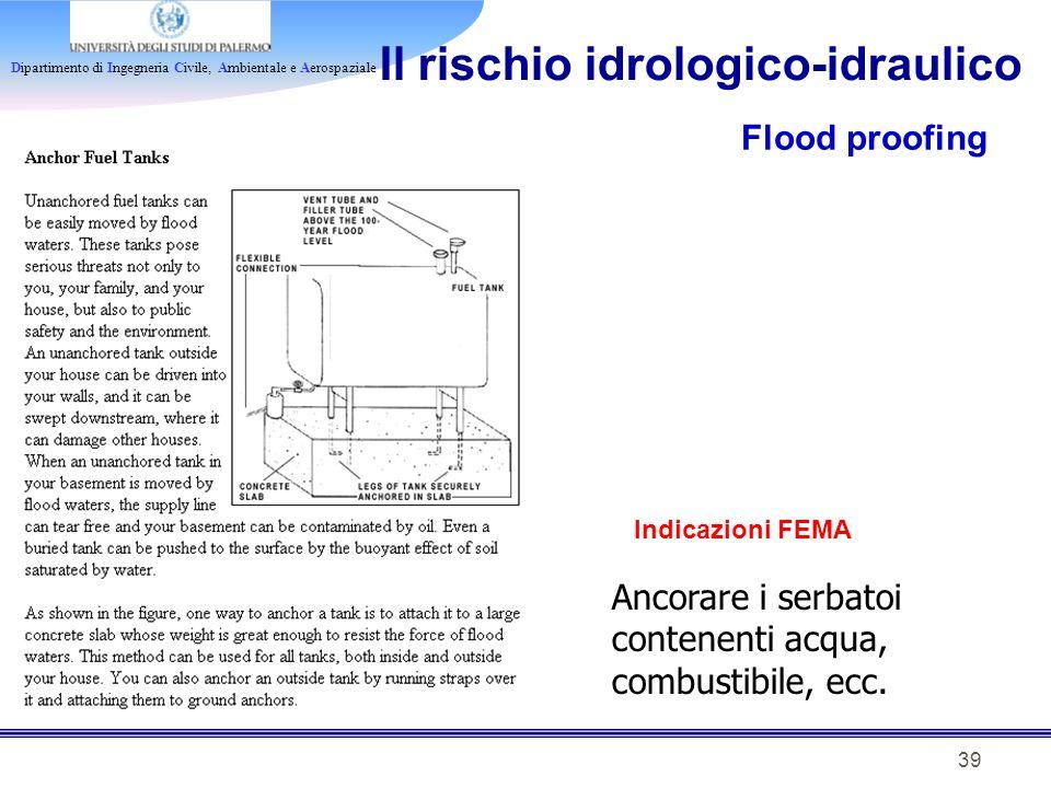 Dipartimento di Ingegneria Civile, Ambientale e Aerospaziale 39 Il rischio idrologico-idraulico Flood proofing Indicazioni FEMA Ancorare i serbatoi co