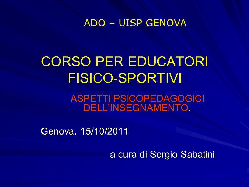 CORSO PER EDUCATORI FISICO-SPORTIVI ASPETTI PSICOPEDAGOGICI DELLINSEGNAMENTO. Genova, 15/10/2011 a cura di Sergio Sabatini ADO – UISP GENOVA
