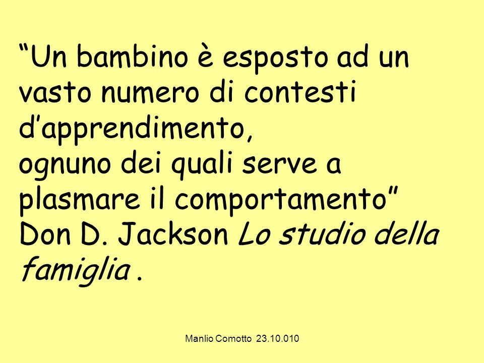 Manlio Comotto 23.10.010 Un bambino è esposto ad un vasto numero di contesti dapprendimento, ognuno dei quali serve a plasmare il comportamento Don D.
