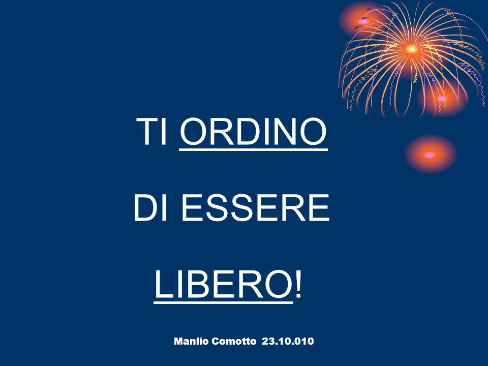 Manlio Comotto 23.10.010 TI ORDINO DI ESSERE LIBERO!