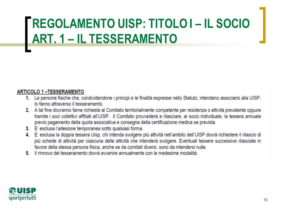 16 REGOLAMENTO UISP: TITOLO I – IL SOCIO ART. 1 – IL TESSERAMENTO