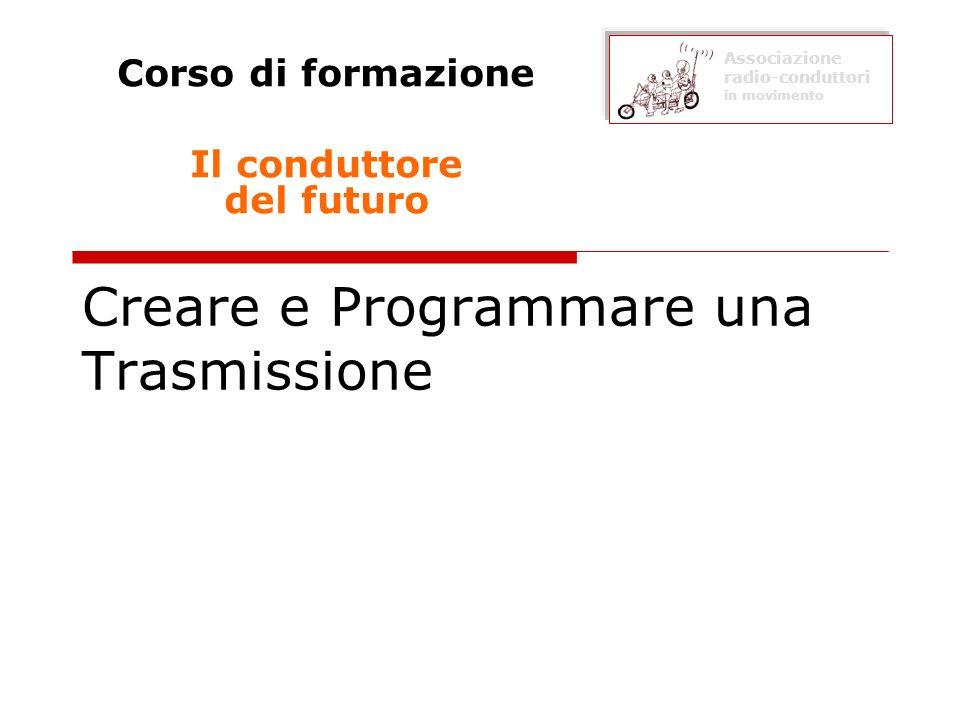 Creare e Programmare una Trasmissione Corso di formazione Il conduttore del futuro Associazione radio-conduttori in movimento