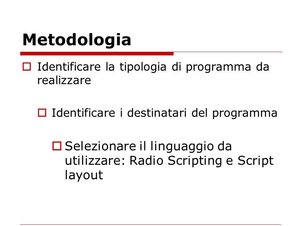 Metodologia Identificare la tipologia di programma da realizzare Identificare i destinatari del programma Selezionare il linguaggio da utilizzare: Radio Scripting e Script layout