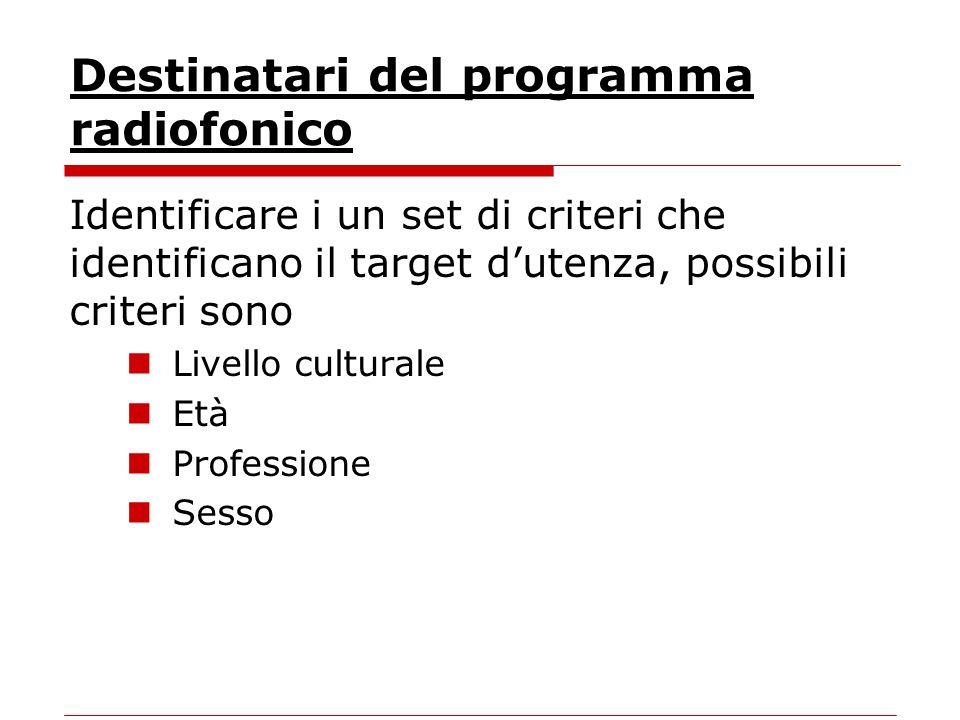 Destinatari del programma radiofonico Identificare i un set di criteri che identificano il target dutenza, possibili criteri sono Livello culturale Età Professione Sesso