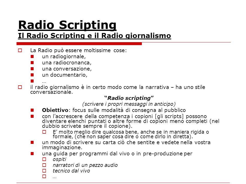 Radio Scripting Il Radio Scripting e il Radio giornalismo La Radio può essere moltissime cose: un radiogiornale, una radiocronanca, una conversazione, un documentario, … il radio giornalismo è in certo modo come la narrativa – ha uno stile conversazionale.