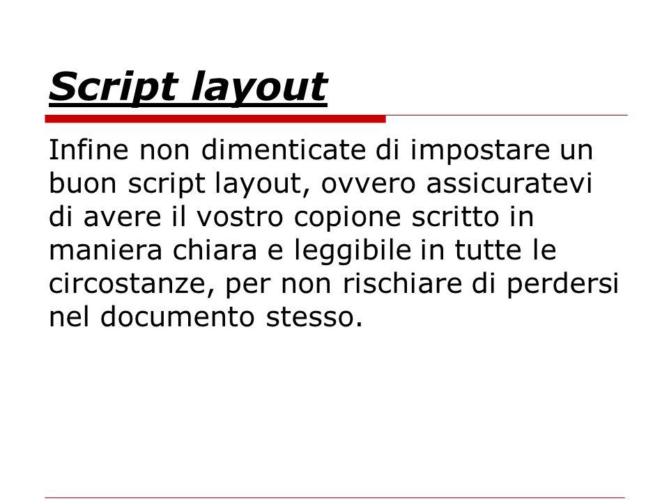 Script layout Infine non dimenticate di impostare un buon script layout, ovvero assicuratevi di avere il vostro copione scritto in maniera chiara e leggibile in tutte le circostanze, per non rischiare di perdersi nel documento stesso.