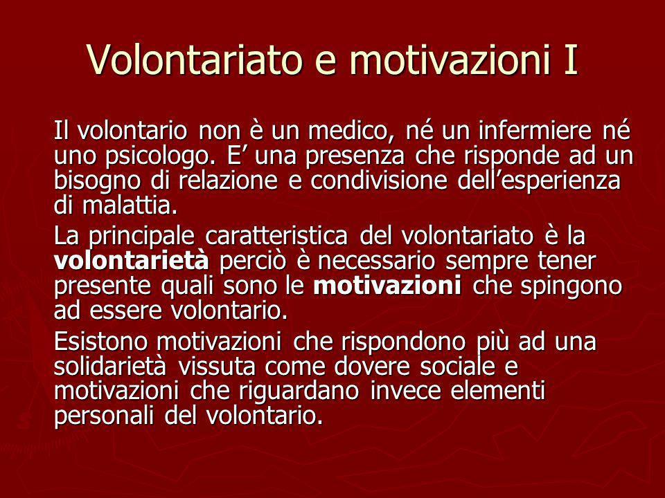 Volontariato e motivazioni I Il volontario non è un medico, né un infermiere né uno psicologo. E una presenza che risponde ad un bisogno di relazione