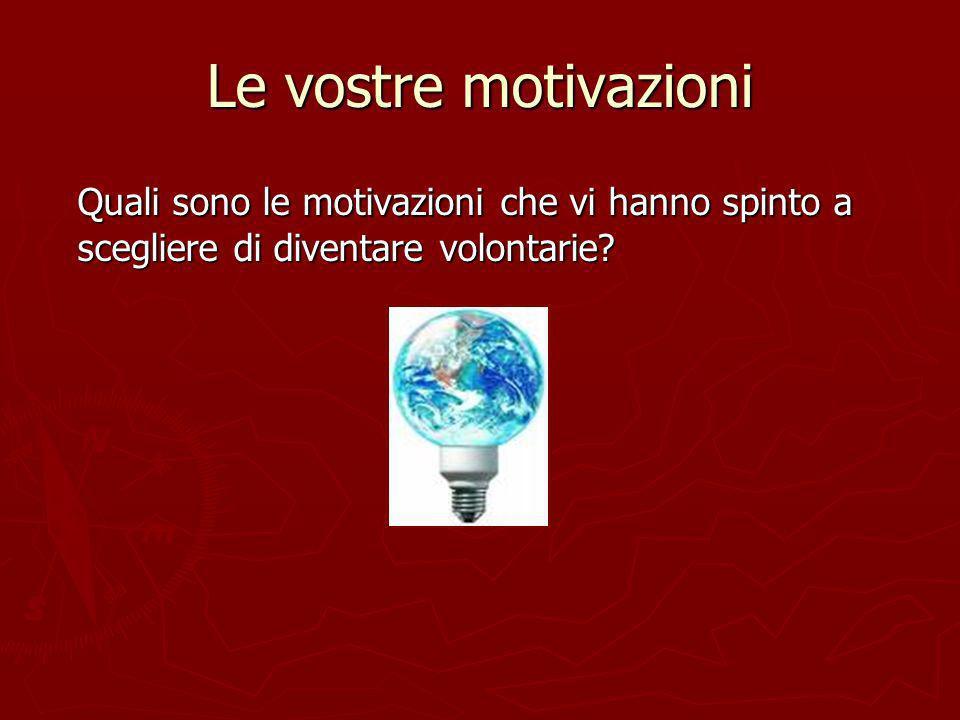 Le vostre motivazioni Quali sono le motivazioni che vi hanno spinto a scegliere di diventare volontarie?