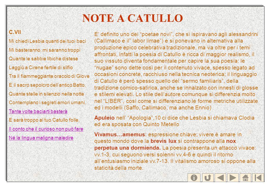 NOTE A CATULLO E definito uno dei poetae novi, che si ispiravano agli alessandrini (Callimaco e il labor limae) e si ponevano in alternativa alla prod