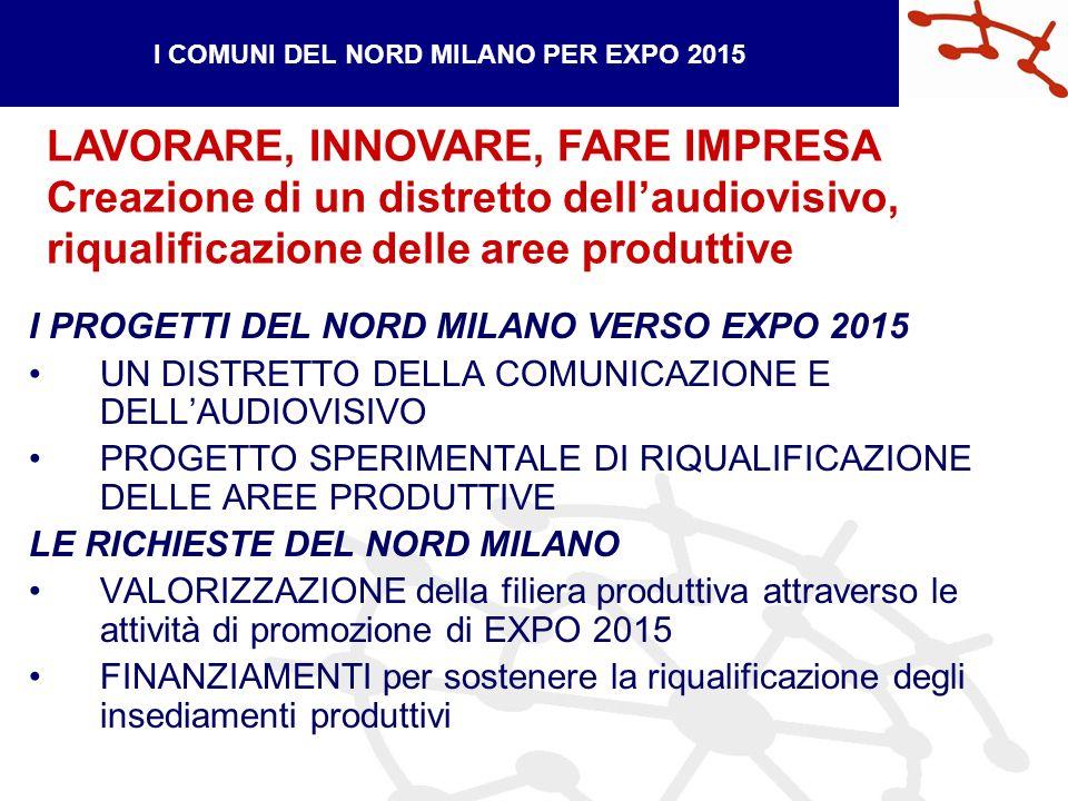 I PROGETTI DEL NORD MILANO VERSO EXPO 2015 UN DISTRETTO DELLA COMUNICAZIONE E DELLAUDIOVISIVO PROGETTO SPERIMENTALE DI RIQUALIFICAZIONE DELLE AREE PRODUTTIVE LE RICHIESTE DEL NORD MILANO VALORIZZAZIONE della filiera produttiva attraverso le attività di promozione di EXPO 2015 FINANZIAMENTI per sostenere la riqualificazione degli insediamenti produttivi I COMUNI DEL NORD MILANO PER EXPO 2015 LAVORARE, INNOVARE, FARE IMPRESA Creazione di un distretto dellaudiovisivo, riqualificazione delle aree produttive