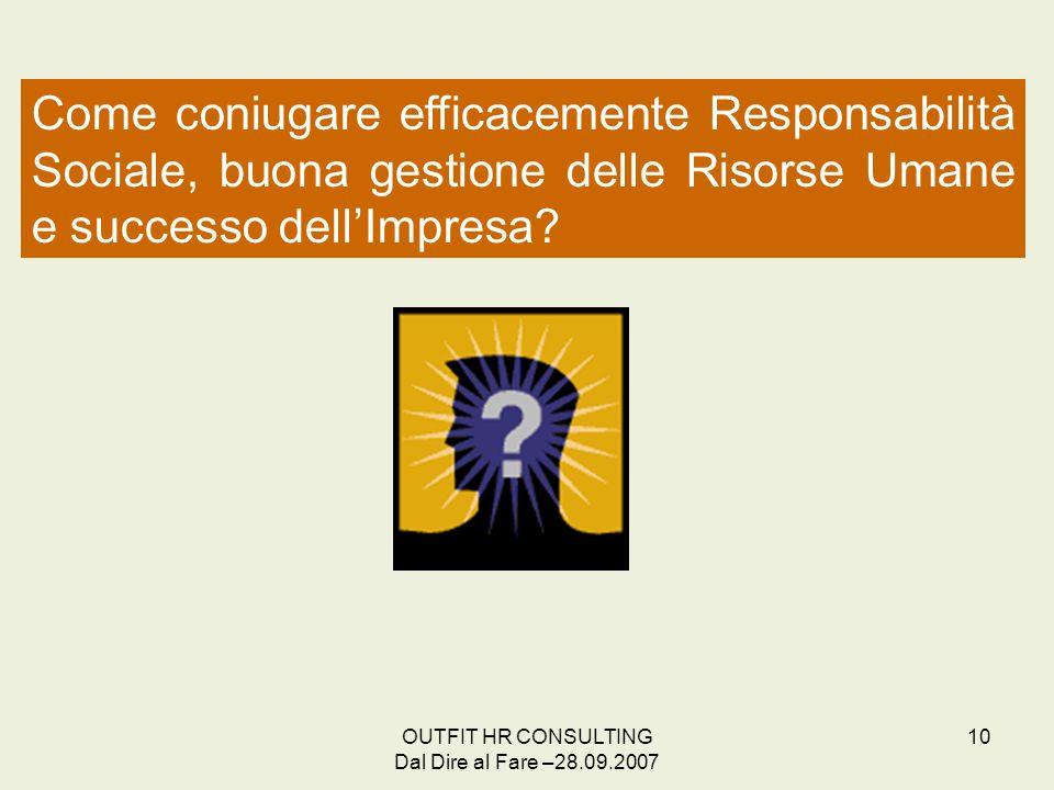 OUTFIT HR CONSULTING Dal Dire al Fare –28.09.2007 10 Come coniugare efficacemente Responsabilità Sociale, buona gestione delle Risorse Umane e success