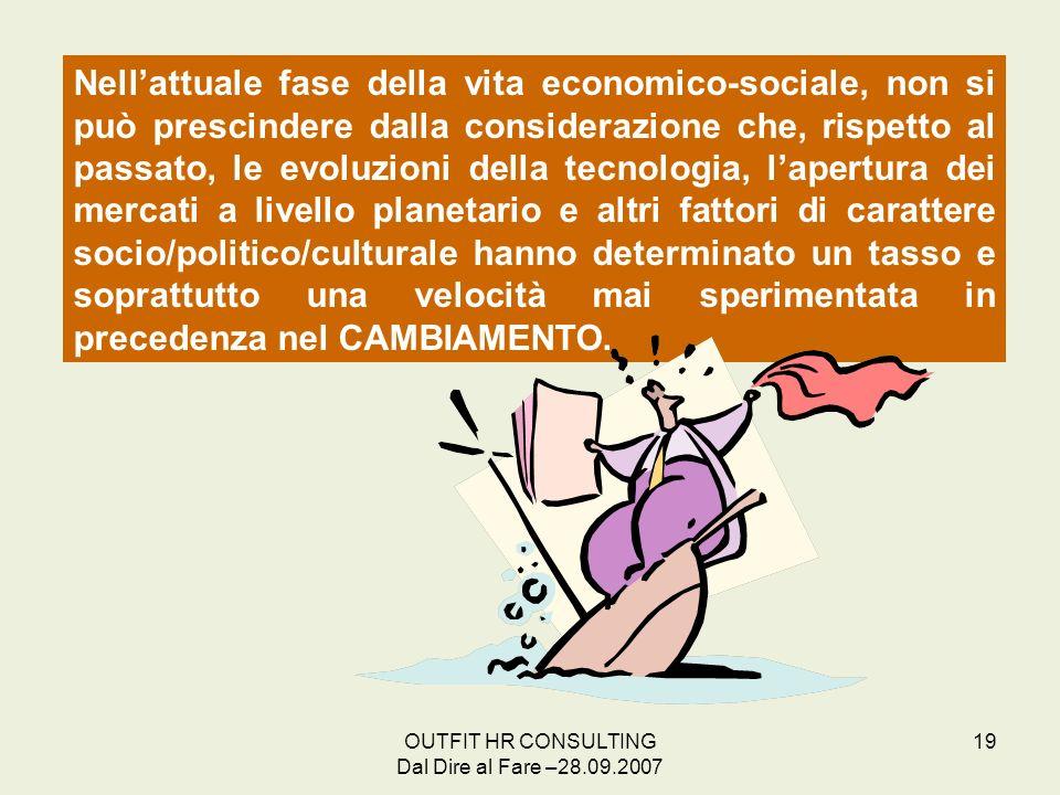 OUTFIT HR CONSULTING Dal Dire al Fare –28.09.2007 19 Nellattuale fase della vita economico-sociale, non si può prescindere dalla considerazione che, r