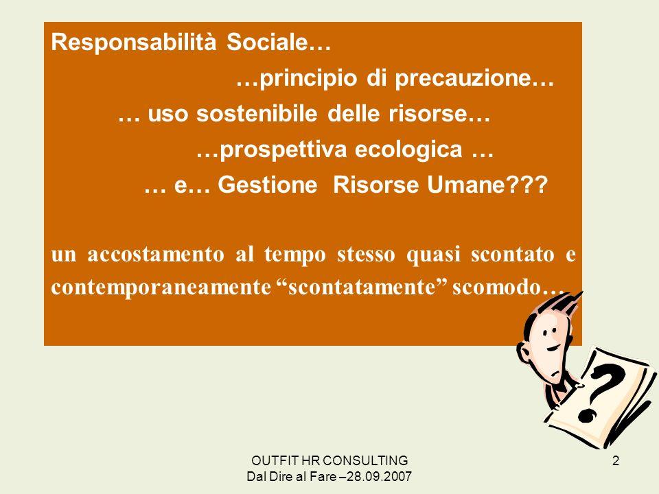 OUTFIT HR CONSULTING Dal Dire al Fare –28.09.2007 2 Responsabilità Sociale… …principio di precauzione… … uso sostenibile delle risorse… …prospettiva e