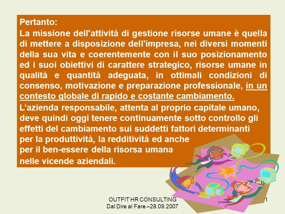 OUTFIT HR CONSULTING Dal Dire al Fare –28.09.2007 21 Pertanto: La missione dell'attività di gestione risorse umane è quella di mettere a disposizione