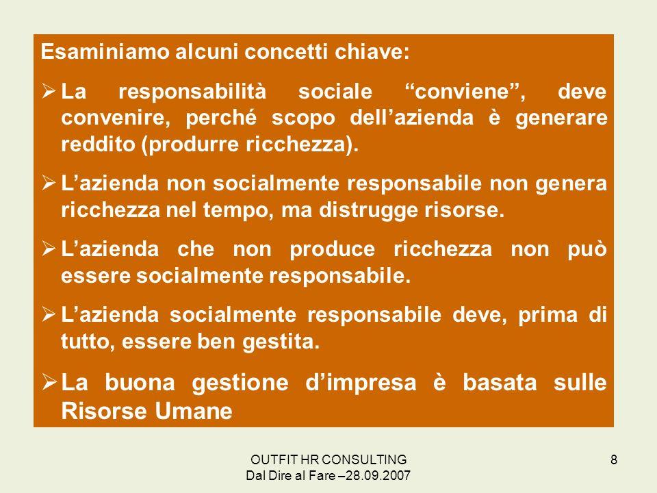 OUTFIT HR CONSULTING Dal Dire al Fare –28.09.2007 8 Esaminiamo alcuni concetti chiave: La responsabilità sociale conviene, deve convenire, perché scop