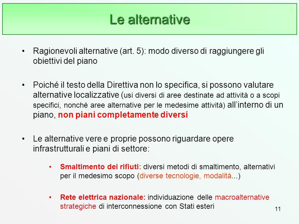 11 Le alternative Ragionevoli alternative (art. 5): modo diverso di raggiungere gli obiettivi del piano Poiché il testo della Direttiva non lo specifi
