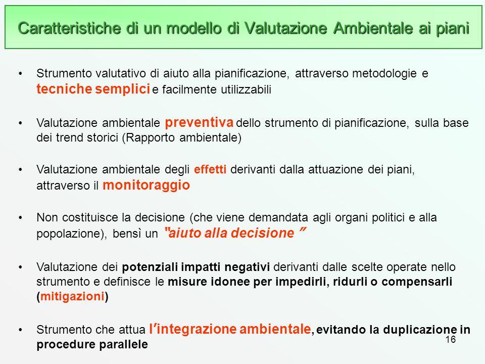 16 Caratteristiche di un modello di Valutazione Ambientale ai piani Strumento valutativo di aiuto alla pianificazione, attraverso metodologie e tecnic