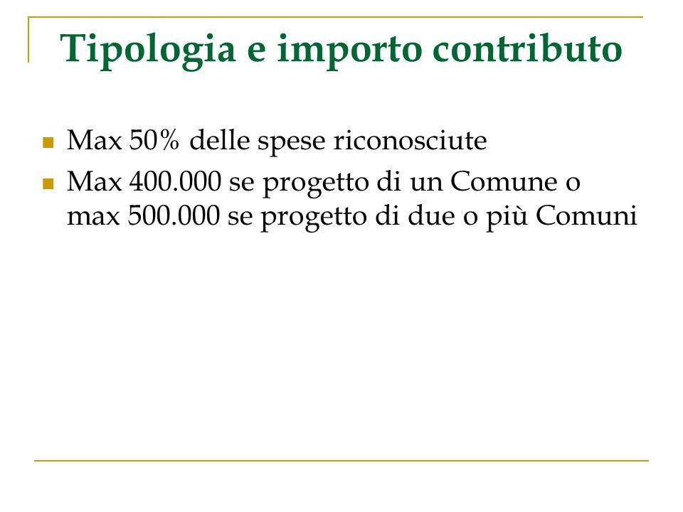 Tipologia e importo contributo Max 50% delle spese riconosciute Max 400.000 se progetto di un Comune o max 500.000 se progetto di due o più Comuni