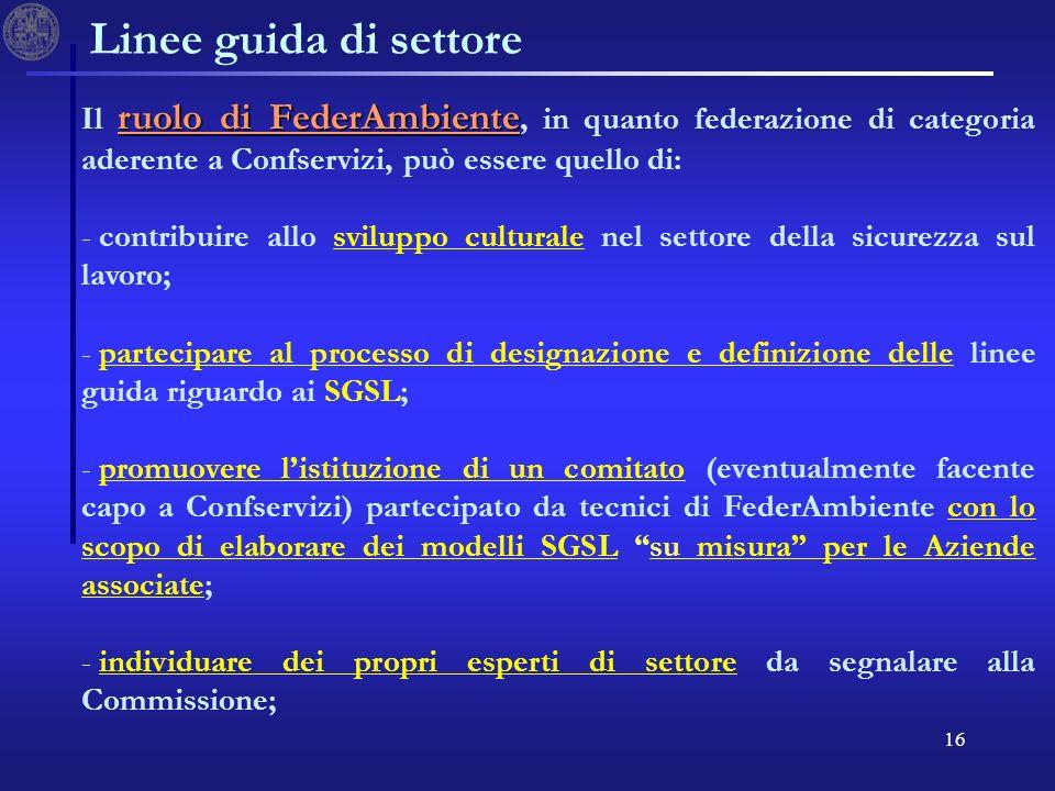 16 Linee guida di settore ruolo di FederAmbiente Il ruolo di FederAmbiente, in quanto federazione di categoria aderente a Confservizi, può essere quello di: - - contribuire allo sviluppo culturale nel settore della sicurezza sul lavoro; - - partecipare al processo di designazione e definizione delle linee guida riguardo ai SGSL; - - promuovere listituzione di un comitato (eventualmente facente capo a Confservizi) partecipato da tecnici di FederAmbiente con lo scopo di elaborare dei modelli SGSL su misura per le Aziende associate; - - individuare dei propri esperti di settore da segnalare alla Commissione;