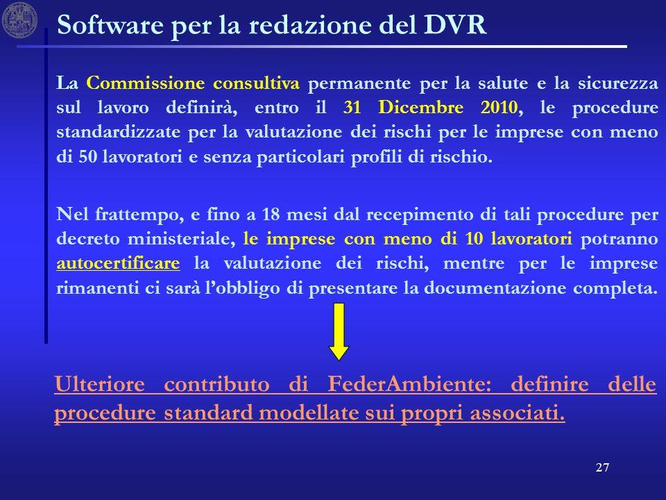 27 Software per la redazione del DVR La Commissione consultiva permanente per la salute e la sicurezza sul lavoro definirà, entro il 31 Dicembre 2010, le procedure standardizzate per la valutazione dei rischi per le imprese con meno di 50 lavoratori e senza particolari profili di rischio.