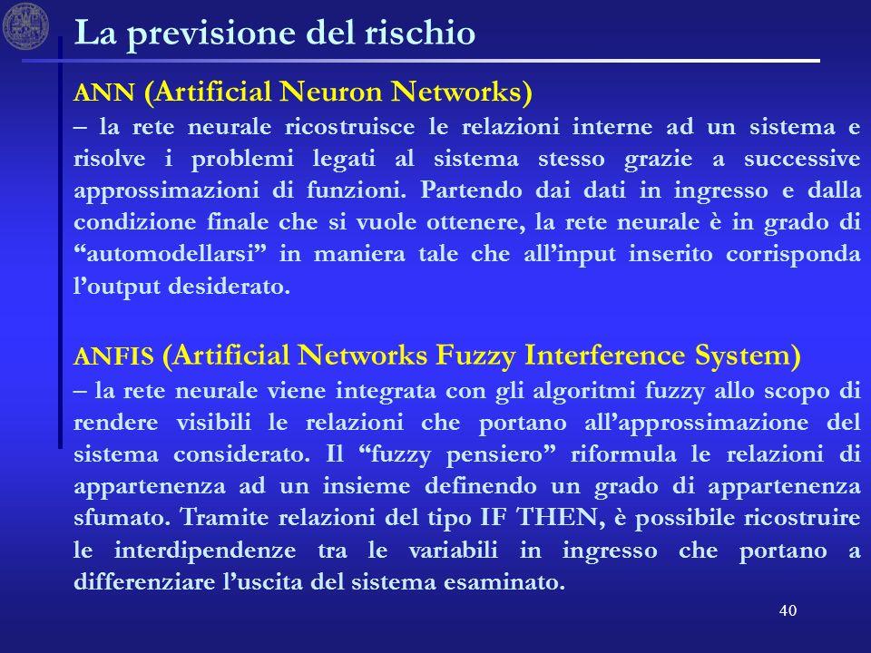 40 La previsione del rischio ANN (Artificial Neuron Networks) – la rete neurale ricostruisce le relazioni interne ad un sistema e risolve i problemi legati al sistema stesso grazie a successive approssimazioni di funzioni.