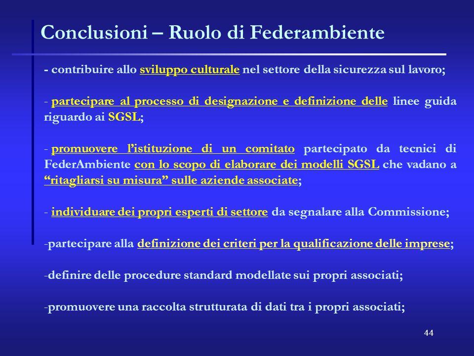 44 Conclusioni – Ruolo di Federambiente - contribuire allo sviluppo culturale nel settore della sicurezza sul lavoro; - - partecipare al processo di designazione e definizione delle linee guida riguardo ai SGSL; - - promuovere listituzione di un comitato partecipato da tecnici di FederAmbiente con lo scopo di elaborare dei modelli SGSL che vadano a ritagliarsi su misura sulle aziende associate; - - individuare dei propri esperti di settore da segnalare alla Commissione; - -partecipare alla definizione dei criteri per la qualificazione delle imprese; - -definire delle procedure standard modellate sui propri associati; - -promuovere una raccolta strutturata di dati tra i propri associati;