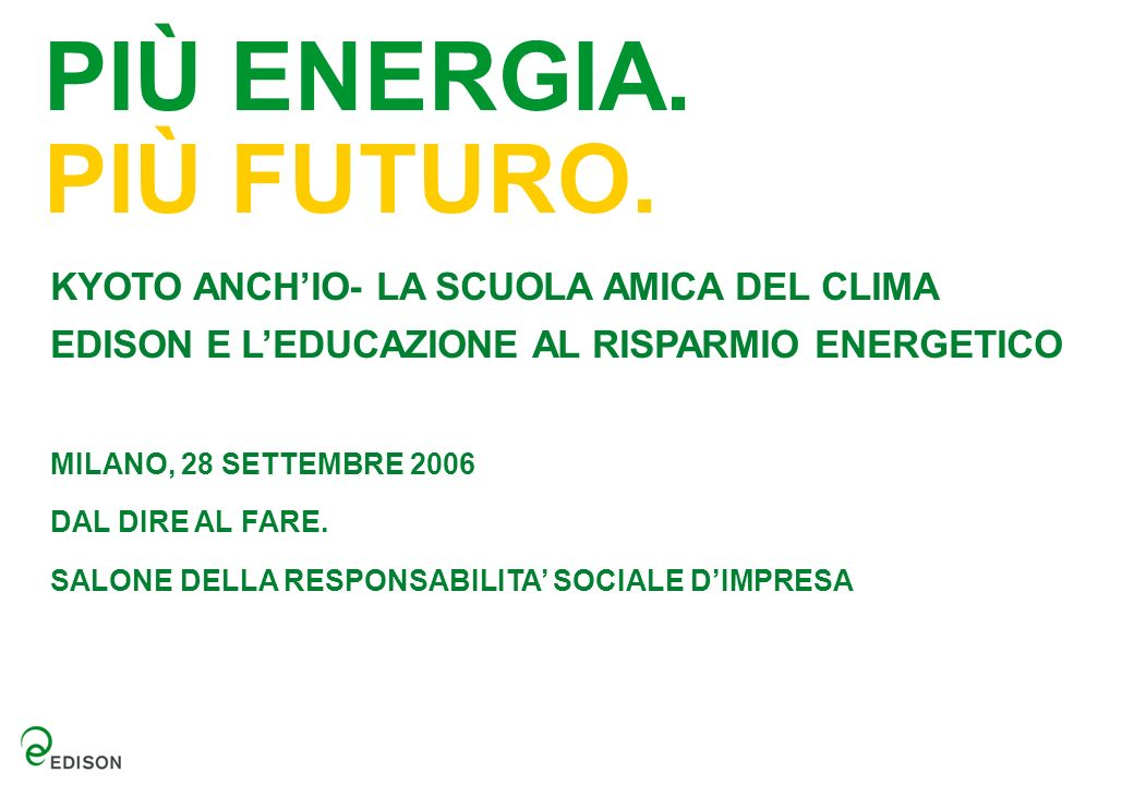 PIÙ ENERGIA. PIÙ FUTURO. KYOTO ANCHIO- LA SCUOLA AMICA DEL CLIMA EDISON E LEDUCAZIONE AL RISPARMIO ENERGETICO MILANO, 28 SETTEMBRE 2006 DAL DIRE AL FA