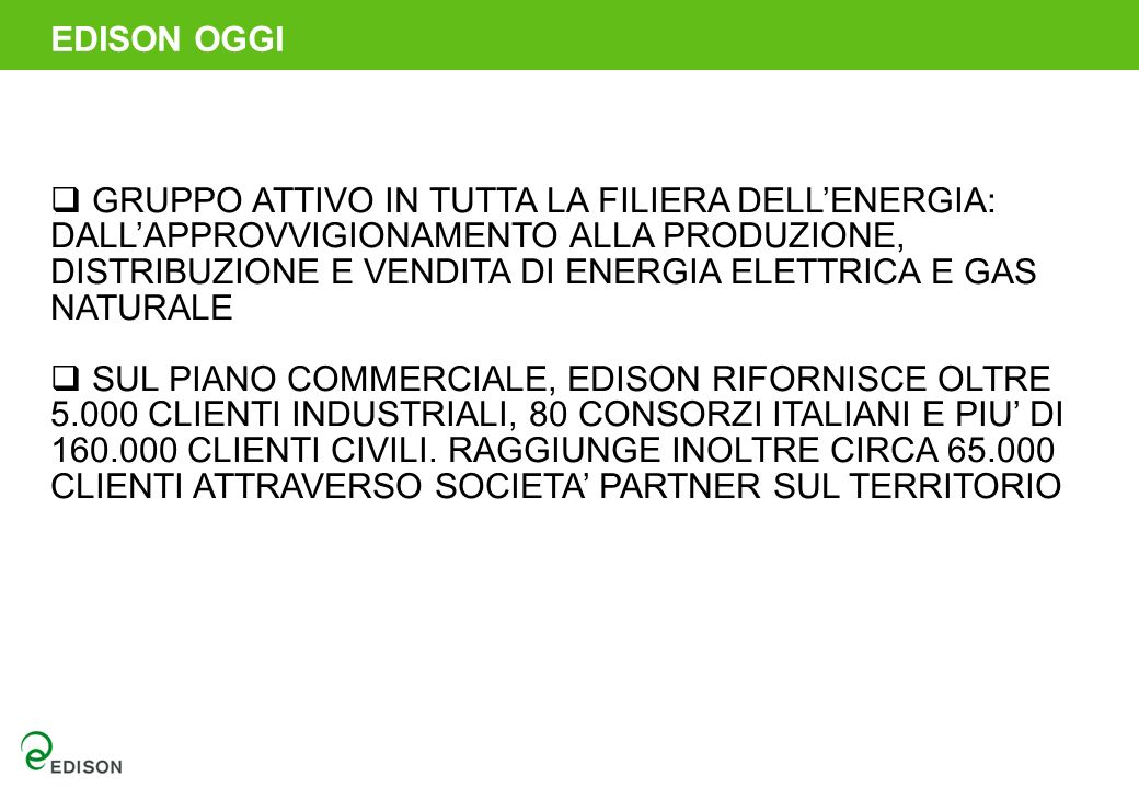 GRUPPO ATTIVO IN TUTTA LA FILIERA DELLENERGIA: DALLAPPROVVIGIONAMENTO ALLA PRODUZIONE, DISTRIBUZIONE E VENDITA DI ENERGIA ELETTRICA E GAS NATURALE SUL PIANO COMMERCIALE, EDISON RIFORNISCE OLTRE 5.000 CLIENTI INDUSTRIALI, 80 CONSORZI ITALIANI E PIU DI 160.000 CLIENTI CIVILI.