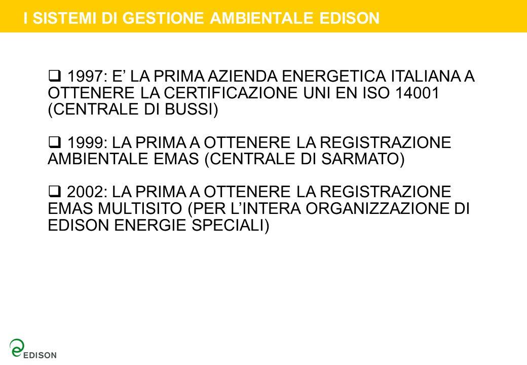 1997: E LA PRIMA AZIENDA ENERGETICA ITALIANA A OTTENERE LA CERTIFICAZIONE UNI EN ISO 14001 (CENTRALE DI BUSSI) 1999: LA PRIMA A OTTENERE LA REGISTRAZIONE AMBIENTALE EMAS (CENTRALE DI SARMATO) 2002: LA PRIMA A OTTENERE LA REGISTRAZIONE EMAS MULTISITO (PER LINTERA ORGANIZZAZIONE DI EDISON ENERGIE SPECIALI) I SISTEMI DI GESTIONE AMBIENTALE EDISON