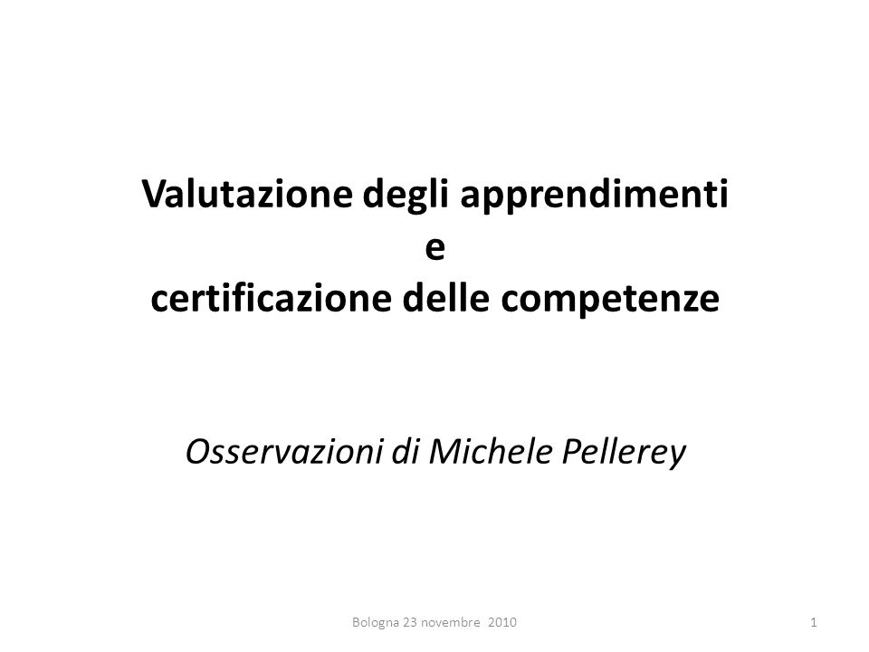 Valutazione degli apprendimenti e certificazione delle competenze Osservazioni di Michele Pellerey 1Bologna 23 novembre 2010