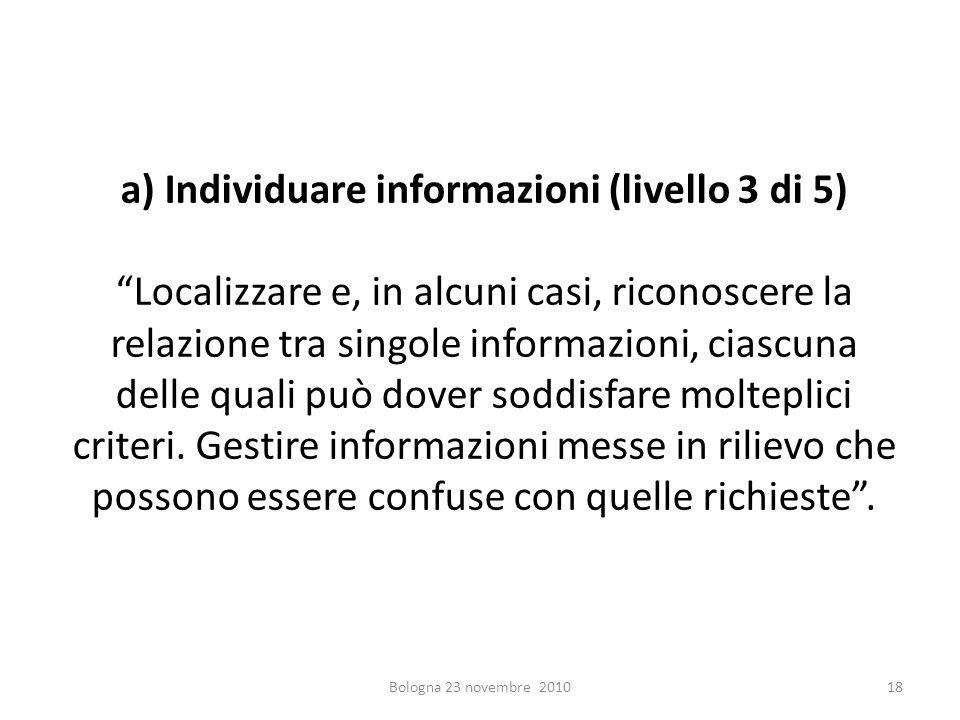 a) Individuare informazioni (livello 3 di 5) Localizzare e, in alcuni casi, riconoscere la relazione tra singole informazioni, ciascuna delle quali pu