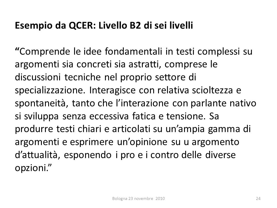 Esempio da QCER: Livello B2 di sei livelliComprende le idee fondamentali in testi complessi su argomenti sia concreti sia astratti, comprese le discus