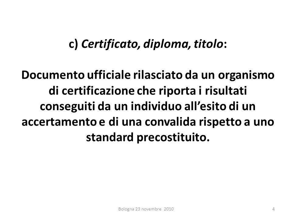c) Certificato, diploma, titolo: Documento ufficiale rilasciato da un organismo di certificazione che riporta i risultati conseguiti da un individuo a