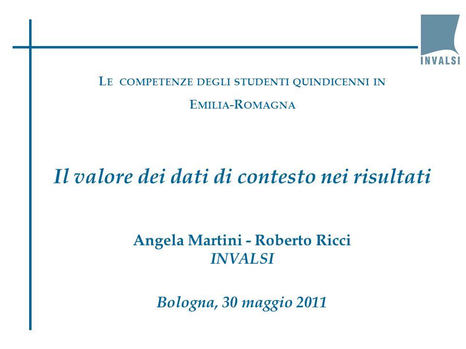 L E COMPETENZE DEGLI STUDENTI QUINDICENNI IN E MILIA -R OMAGNA Il valore dei dati di contesto nei risultati Angela Martini - Roberto Ricci INVALSI Bologna, 30 maggio 2011