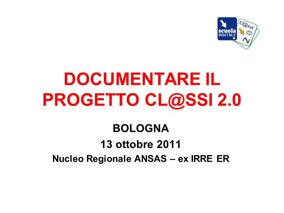DOCUMENTARE IL PROGETTO CL@SSI 2.0 BOLOGNA 13 ottobre 2011 Nucleo Regionale ANSAS – ex IRRE ER