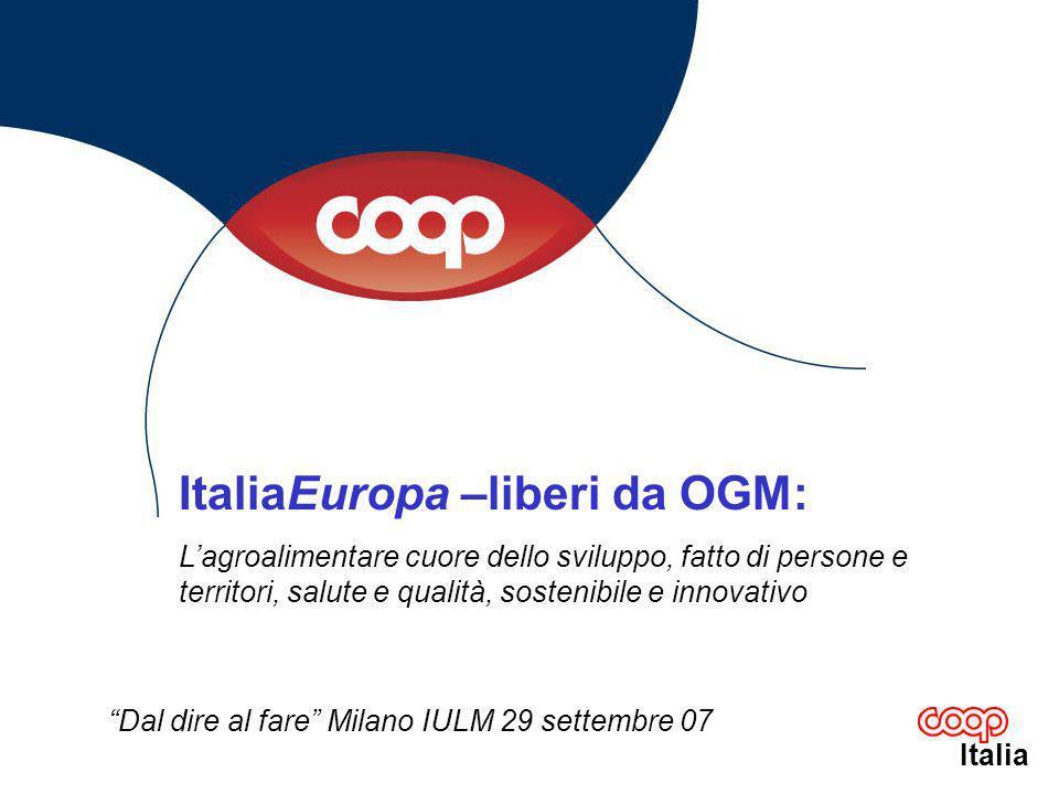 Italia ItaliaEuropa –liberi da OGM: Lagroalimentare cuore dello sviluppo, fatto di persone e territori, salute e qualità, sostenibile e innovativo Dal dire al fare Milano IULM 29 settembre 07
