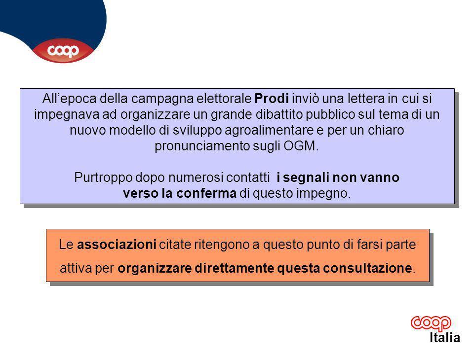 Italia Allepoca della campagna elettorale Prodi inviò una lettera in cui si impegnava ad organizzare un grande dibattito pubblico sul tema di un nuovo modello di sviluppo agroalimentare e per un chiaro pronunciamento sugli OGM.