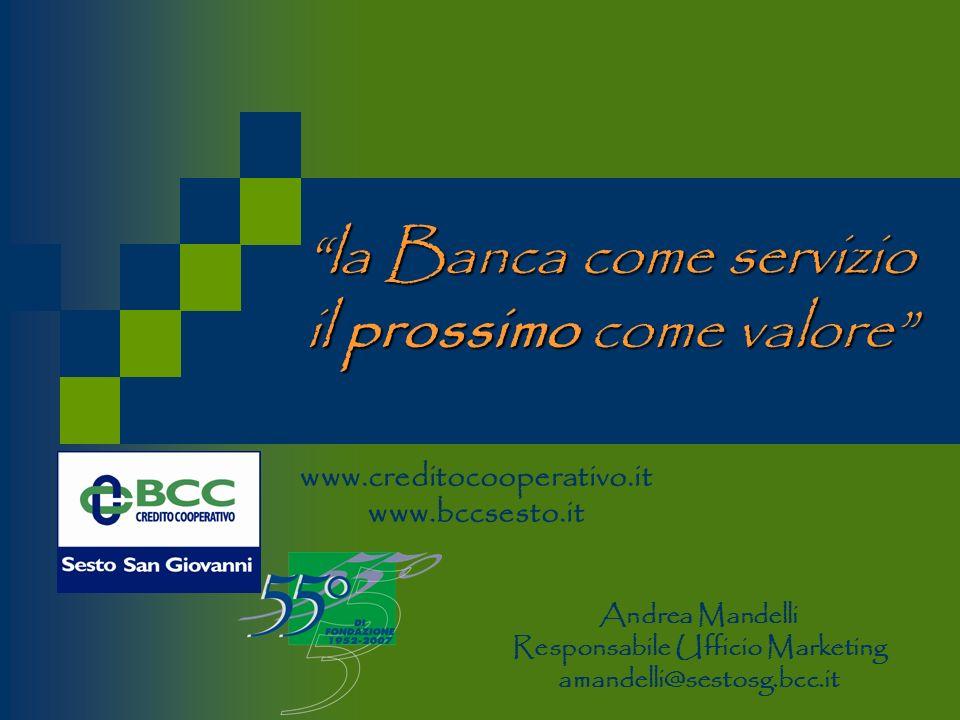 la Banca come servizio il prossimo come valore www.creditocooperativo.it www.bccsesto.it Andrea Mandelli Responsabile Ufficio Marketing amandelli@sestosg.bcc.it