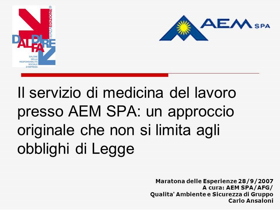 Il servizio di medicina del lavoro presso AEM SPA: un approccio originale che non si limita agli obblighi di Legge Maratona delle Esperienze 28/9/2007 A cura: AEM SPA/AFG/ Qualita Ambiente e Sicurezza di Gruppo Carlo Ansaloni