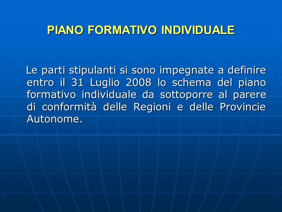 PIANO FORMATIVO INDIVIDUALE PIANO FORMATIVO INDIVIDUALE Le parti stipulanti si sono impegnate a definire entro il 31 Luglio 2008 lo schema del piano formativo individuale da sottoporre al parere di conformità delle Regioni e delle Provincie Autonome.