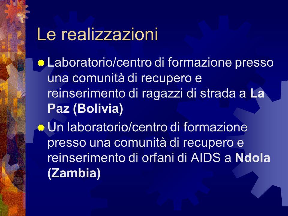 Le realizzazioni Laboratorio/centro di formazione presso una comunità di recupero e reinserimento di ragazzi di strada a La Paz (Bolivia) Un laboratorio/centro di formazione presso una comunità di recupero e reinserimento di orfani di AIDS a Ndola (Zambia)