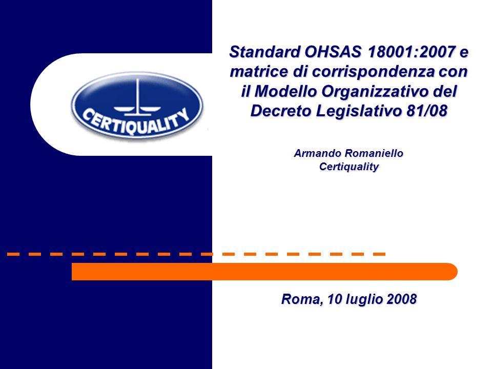 Standard OHSAS 18001:2007 e matrice di corrispondenza con il Modello Organizzativo del Decreto Legislativo 81/08 Armando Romaniello Certiquality Roma, 10 luglio 2008