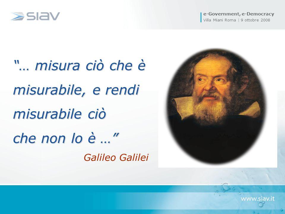 e-Government, e-Democracy Villa Miani Roma | 9 ottobre 2008 … misura ciò che è misurabile, e rendi misurabile ciò che non lo è … Galileo Galilei