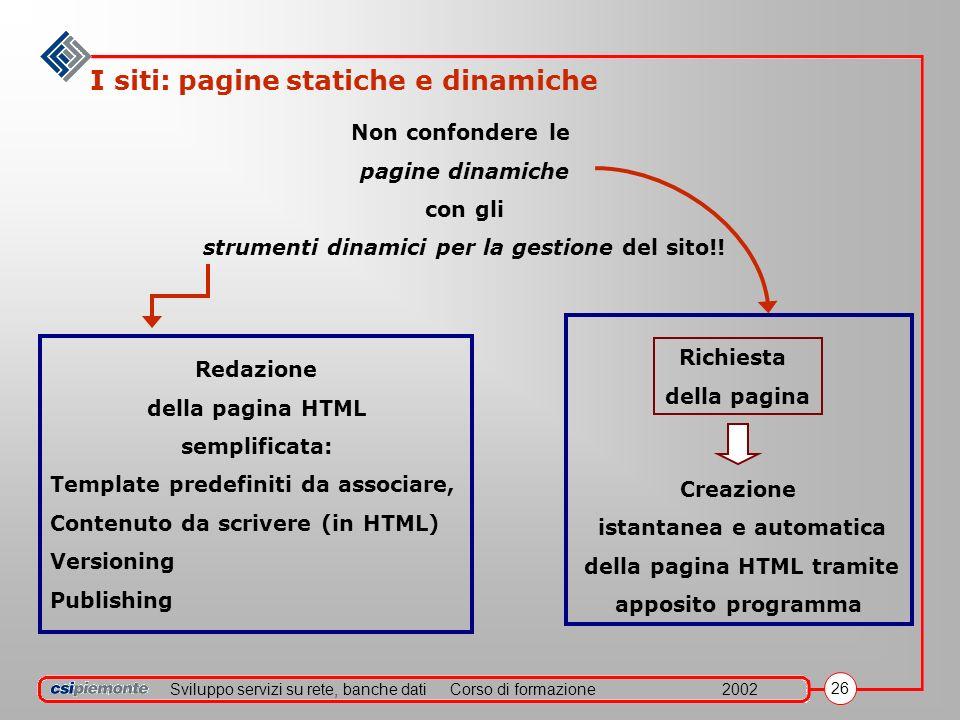 Sviluppo servizi su rete, banche datiCorso di formazione2002 26 I siti: pagine statiche e dinamiche Non confondere le pagine dinamiche con gli strumenti dinamici per la gestione del sito!.